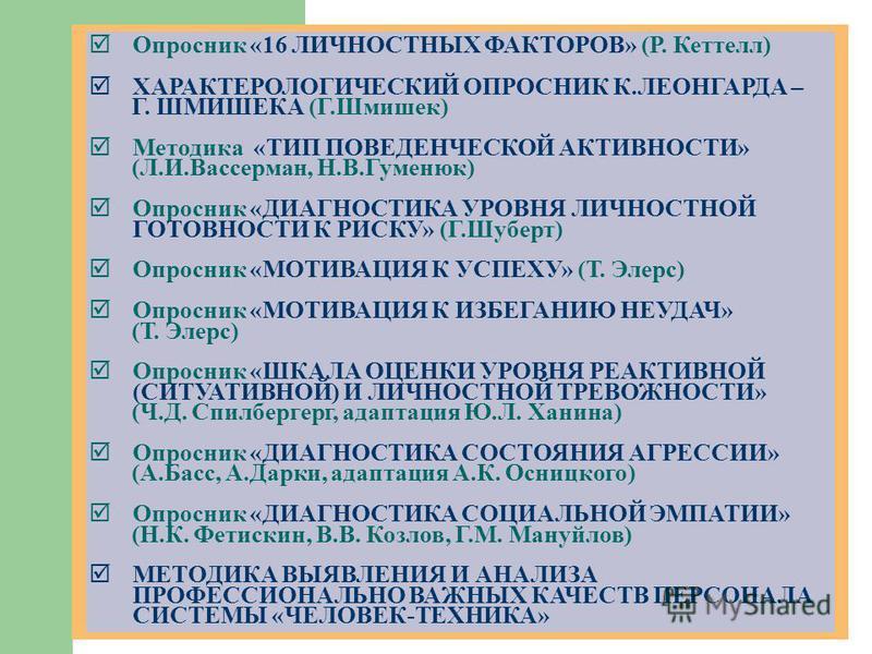 Опросник «16 ЛИЧНОСТНЫХ ФАКТОРОВ» (Р. Кеттелл) ХАРАКТЕРОЛОГИЧЕСКИЙ ОПРОСНИК К.ЛЕОНГАРДА – Г. ШМИШЕКА (Г.Шмишек) Методика «ТИП ПОВЕДЕНЧЕСКОЙ АКТИВНОСТИ» (Л.И.Вассерман, Н.В.Гуменюк) Опросник «ДИАГНОСТИКА УРОВНЯ ЛИЧНОСТНОЙ ГОТОВНОСТИ К РИСКУ» (Г.Шуберт
