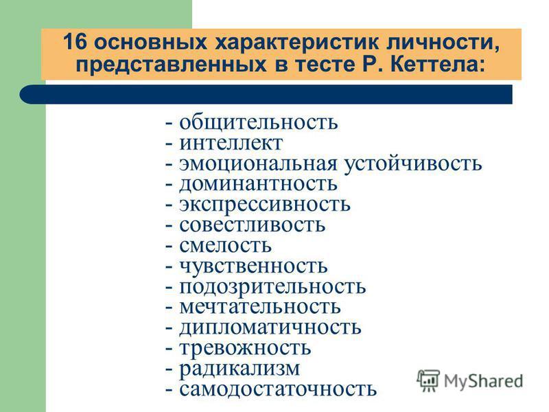 16 основных характеристик личности, представленных в тесте Р. Кеттела: - общительность - интеллект - эмоциональная устойчивость - доминантность - экспрессивность - совестливость - смелость - чувственность - подозрительность - мечтательность - диплома