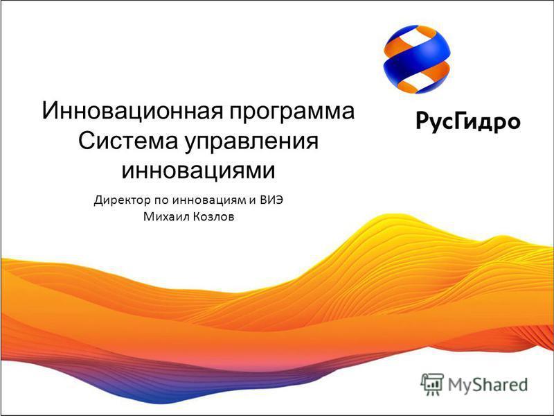 Директор по инновациям и ВИЭ Михаил Козлов Инновационная программа Система управления инновациями