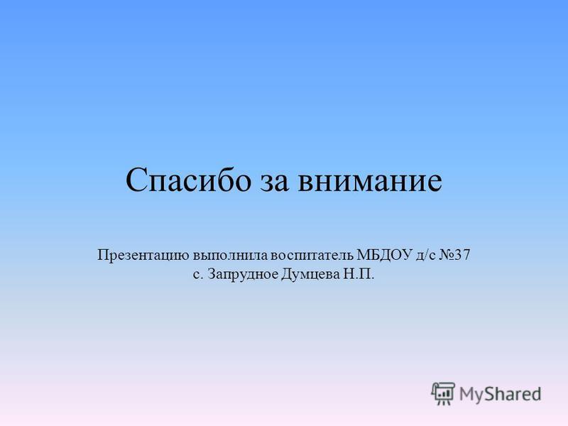 Спасибо за внимание Презентацию выполнила воспитатель МБДОУ д/с 37 с. Запрудное Думцева Н.П.