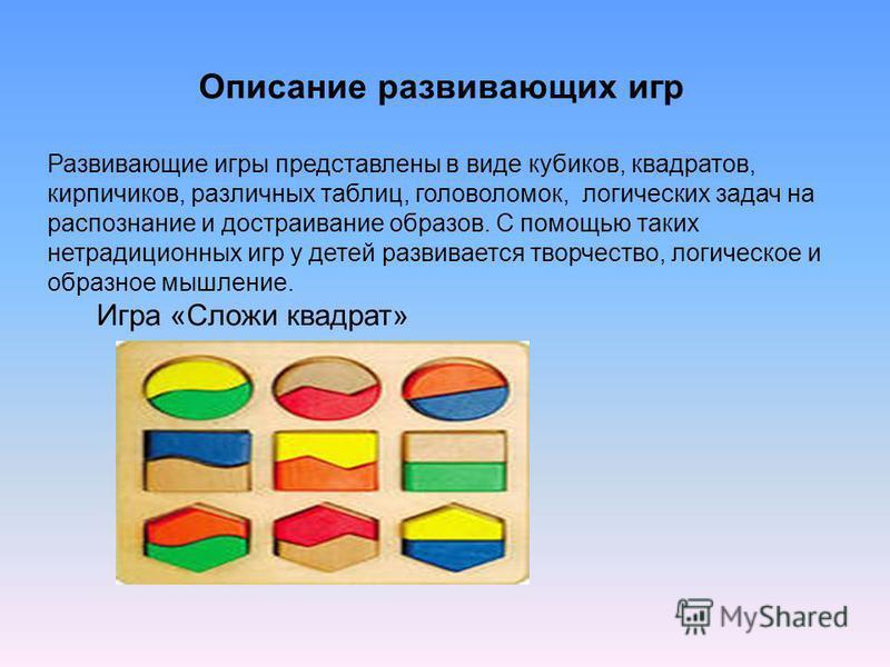 Описание развивающих игр Развивающие игры представлены в виде кубиков, квадратов, кирпичиков, различных таблиц, головоломок, логических задач на распознание и достраивание образов. С помощью таких нетрадиционных игр у детей развивается творчество, ло