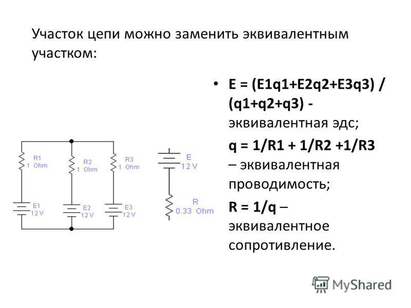 Е = (Е1q1+Е2q2+Е3q3) / (q1+q2+q3) - эквивалентная эдс; q = 1/R1 + 1/R2 +1/R3 – эквивалентная проводимость; R = 1/q – эквивалентное сопротивление. Участок цепи можно заменить эквивалентным участком: