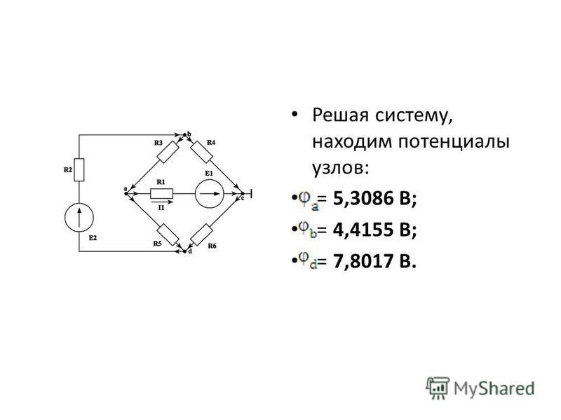 Решая систему, находим потенциалы узлов: = 5,3086 В; = 4,4155 В; = 7,8017 В.