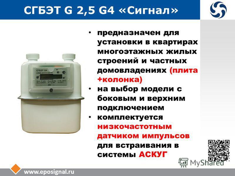 www.eposignal.ru СГБЭТ G 2,5 G4 «Сигнал» предназначен для установки в квартирах многоэтажных жилых строений и частных домовладениях (плита +колонка) на выбор модели с боковым и верхним подключением комплектуется низкочастотным датчиком импульсов для