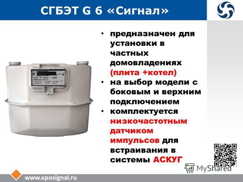 www.eposignal.ru СГБЭТ G 6 «Сигнал» предназначен для установки в частных домовладениях (плита +котел) на выбор модели с боковым и верхним подключением комплектуется низкочастотным датчиком импульсов для встраивания в системы АСКУГ