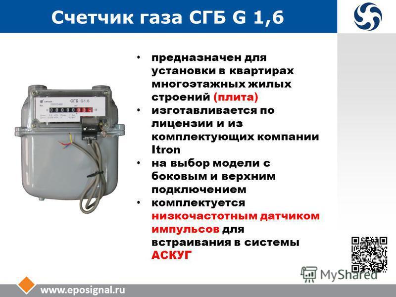 www.eposignal.ru Счетчик газа СГБ G 1,6 предназначен для установки в квартирах многоэтажных жилых строений (плита) изготавливается по лицензии и из комплектующих компании Itron на выбор модели с боковым и верхним подключением комплектуется низкочасто