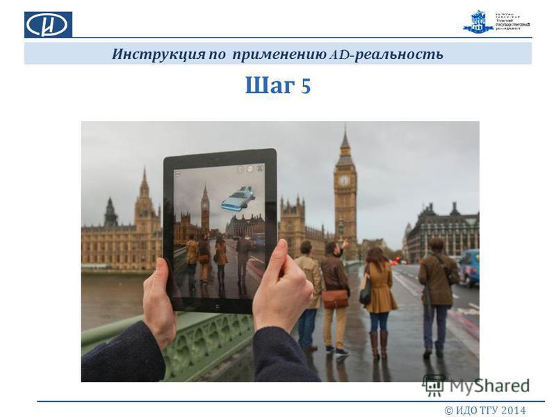 Шаг 5 © ИДО ТГУ 2014 Инструкция по применению AD- реальность