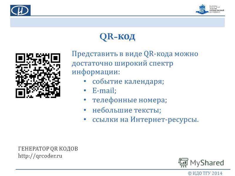 QR- код © ИДО ТГУ 2014 Представить в виде QR- кода можно достаточно широкий спектр информации : событие календаря ; E-mail; телефонные номера ; небольшие тексты ; ссылки на Интернет - ресурсы. ГЕНЕРАТОР QR КОДОВ http://qrcoder.ru