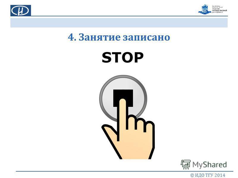 4. Занятие записано © ИДО ТГУ 2014