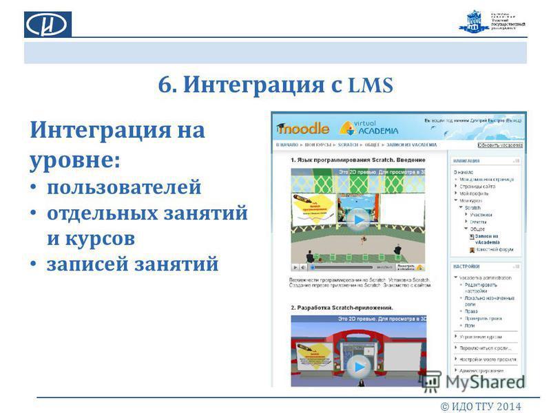 6. Интеграция с LMS © ИДО ТГУ 2014 Интеграция на уровне : пользователей отдельных занятий и курсов записей занятий