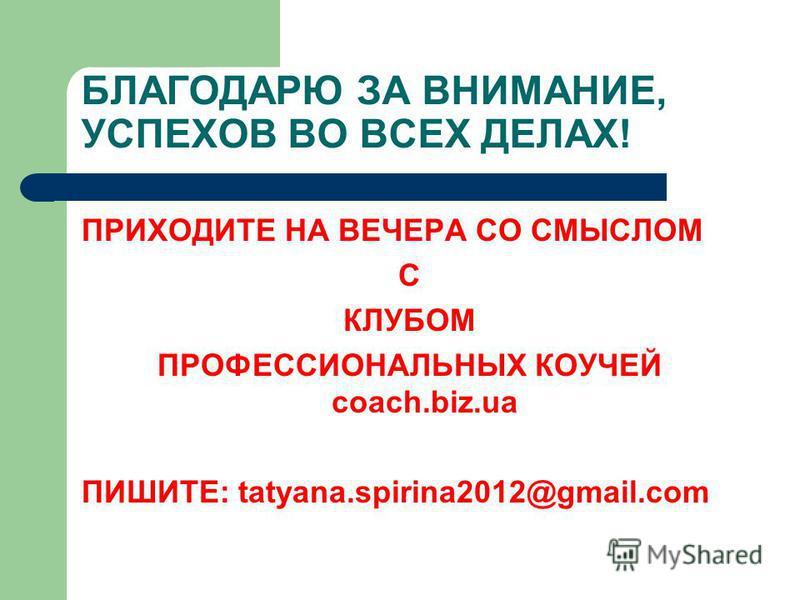 БЛАГОДАРЮ ЗА ВНИМАНИЕ, УСПЕХОВ ВО ВСЕХ ДЕЛАХ! ПРИХОДИТЕ НА ВЕЧЕРА СО СМЫСЛОМ С КЛУБОМ ПРОФЕССИОНАЛЬНЫХ КОУЧЕЙ coach.biz.ua ПИШИТЕ: tatyana.spirina2012@gmail.com