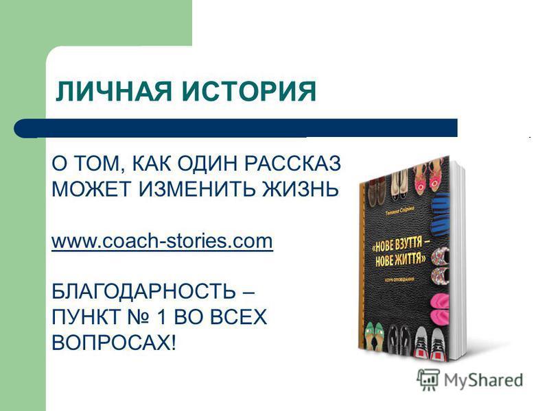 ЛИЧНАЯ ИСТОРИЯ О ТОМ, КАК ОДИН РАССКАЗ МОЖЕТ ИЗМЕНИТЬ ЖИЗНЬ www.coach-stories.com БЛАГОДАРНОСТЬ – ПУНКТ 1 ВО ВСЕХ ВОПРОСАХ!