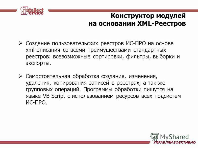 Конструктор модулей на основании XML-Реестров Создание пользовательских реестров ИС-ПРО на основе xml-описания со всеми преимуществами стандартных реестров: всевозможные сортировки, фильтры, выборки и экспорты. Самостоятельная обработка создания, изм