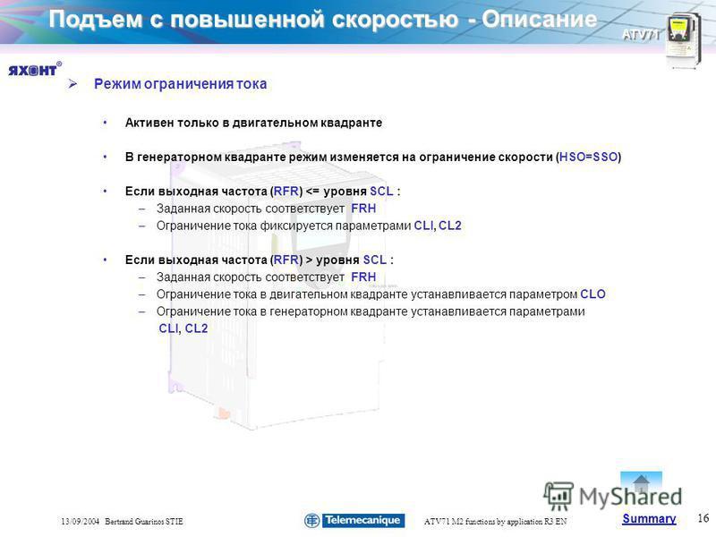 Summary ATV71 16 13/09/2004 Bertrand Guarinos STIEATV71 M2 functions by application R3 EN Подъем с повышенной скоростью - Описание Режим ограничения тока Активен только в двигательном квадранте В генераторном квадранте режим изменяется на ограничение