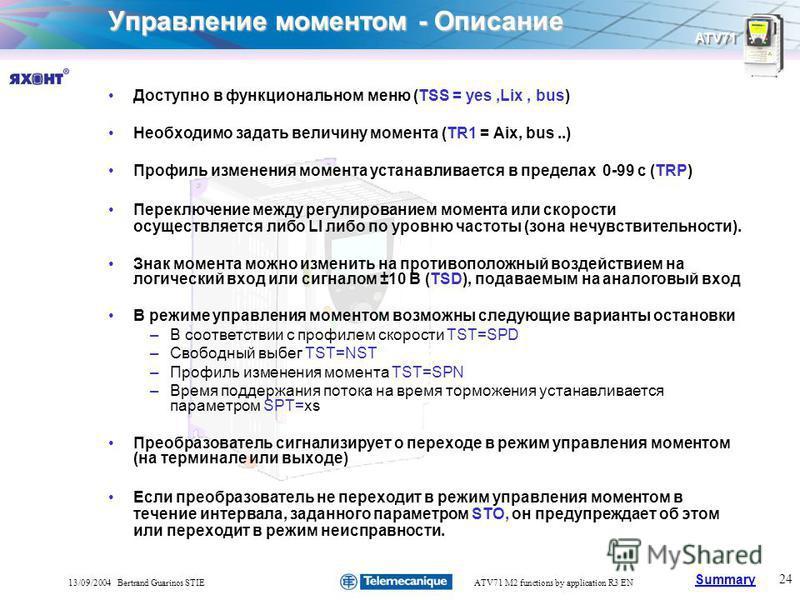 Summary ATV71 24 13/09/2004 Bertrand Guarinos STIEATV71 M2 functions by application R3 EN Управление моментом - Описание Доступно в функциональном меню (TSS = yes,Lix, bus) Необходимо задать величину момента (TR1 = Aix, bus..) Профиль изменения момен