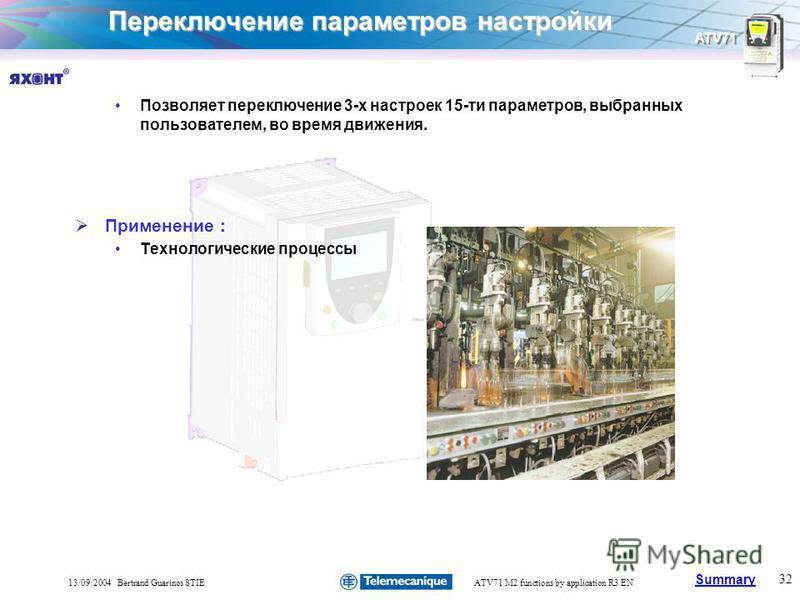 Summary ATV71 32 13/09/2004 Bertrand Guarinos STIEATV71 M2 functions by application R3 EN Переключение параметров настройки Позволяет переключение 3-х настроек 15-ти параметров, выбранных пользователем, во время движения. Применение : Технологические