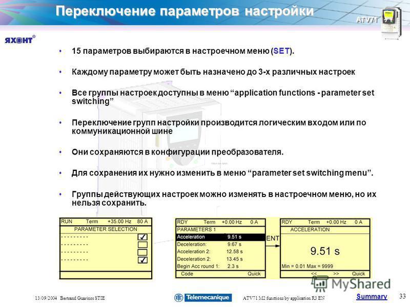 Summary ATV71 33 13/09/2004 Bertrand Guarinos STIEATV71 M2 functions by application R3 EN Переключение параметров настройки 15 параметров выбираются в настроечном меню (SET). Каждому параметру может быть назначено до 3-х различных настроек Все группы
