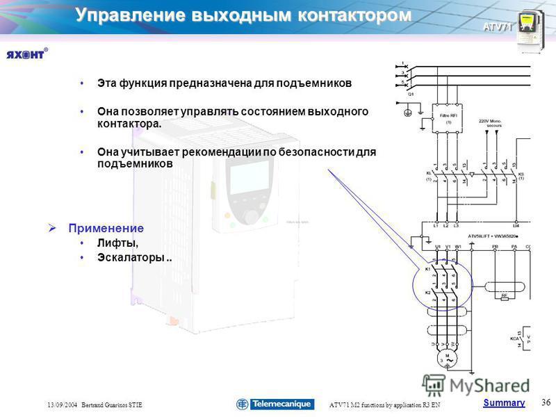 Summary ATV71 36 13/09/2004 Bertrand Guarinos STIEATV71 M2 functions by application R3 EN Управление выходным контактором Эта функция предназначена для подъемников Она позволяет управлять состоянием выходного контактора. Она учитывает рекомендации по