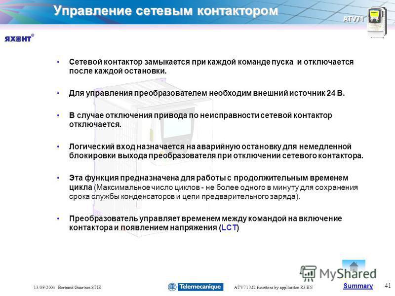Summary ATV71 41 13/09/2004 Bertrand Guarinos STIEATV71 M2 functions by application R3 EN Управление сетевым контактором Сетевой контактор замыкается при каждой команде пуска и отключается после каждой остановки. Для управления преобразователем необх