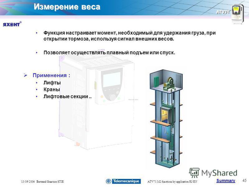 Summary ATV71 45 13/09/2004 Bertrand Guarinos STIEATV71 M2 functions by application R3 EN Измерение веса Функция настраивает момент, необходимый для удержания груза, при открытии тормоза, используя сигнал внешних весов. Позволяет осуществлять плавный