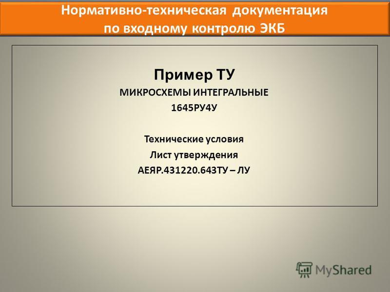 Нормативно-техническая документация по входному контролю ЭКБ Пример ТУ МИКРОСХЕМЫ ИНТЕГРАЛЬНЫЕ 1645РУ4У Технические условия Лист утверждения АЕЯР.431220.643ТУ – ЛУ