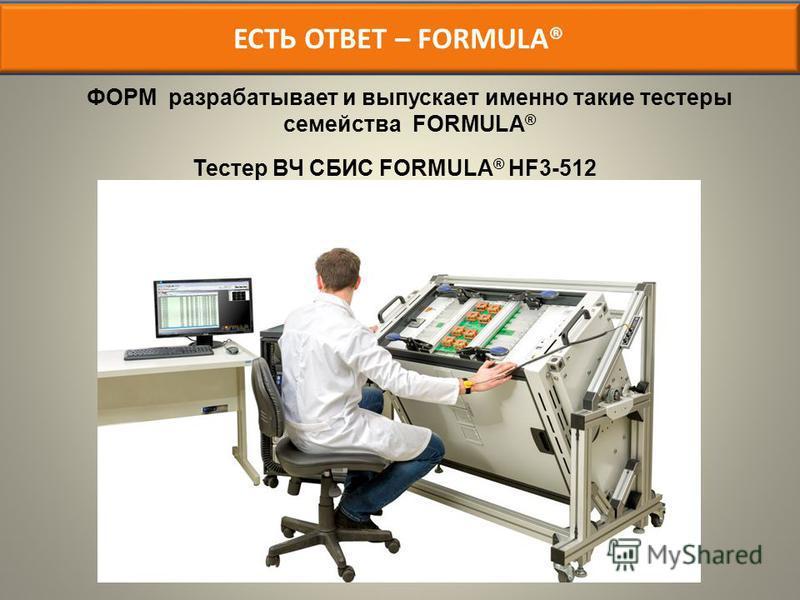 ЕСТЬ ОТВЕТ – FORMULA® ФОРМ разрабатывает и выпускает именно такие тестеры семейства FORMULA ® Тестер ВЧ СБИС FORMULA ® HF3-512