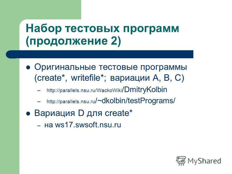 Набор тестовых программ (продолжение 2) Оригинальные тестовые программы (create*, writefile*; вариации A, B, C) – http://parallels.nsu.ru/WackoWiki /DmitryKolbin – http://parallels.nsu.ru /~dkolbin/testPrograms/ Вариация D для create* – на ws17.swsof