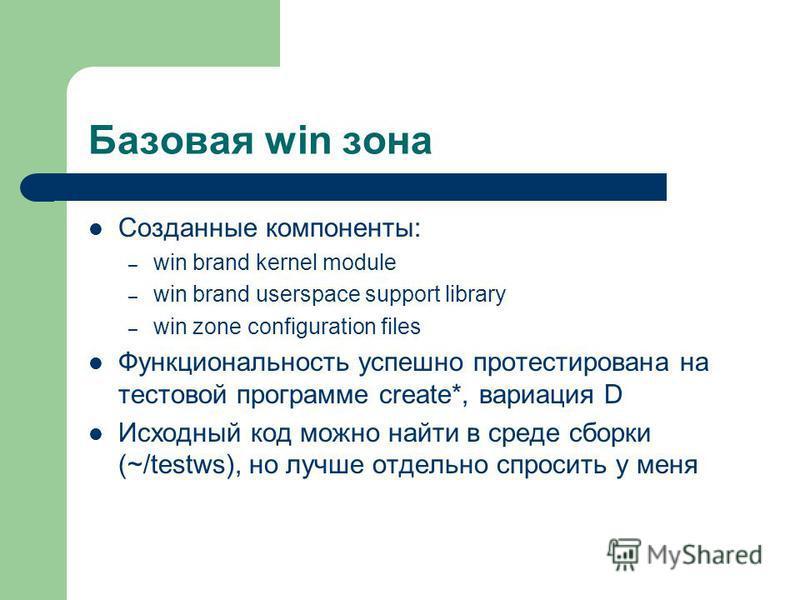 Базовая win зона Созданные компоненты: – win brand kernel module – win brand userspace support library – win zone configuration files Функциональность успешно протестирована на тестовой программе create*, вариация D Исходный код можно найти в среде с