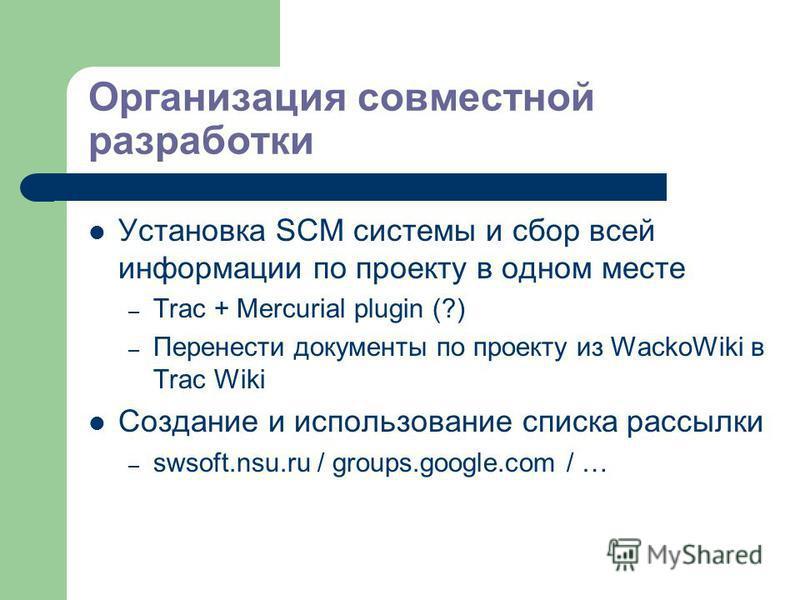 Организация совместной разработки Установка SCM системы и сбор всей информации по проекту в одном месте – Trac + Mercurial plugin (?) – Перенести документы по проекту из WackoWiki в Trac Wiki Создание и использование списка рассылки – swsoft.nsu.ru /
