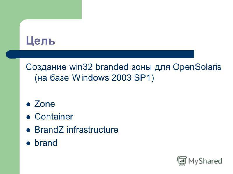 Цель Создание win32 branded зоны для OpenSolaris (на базе Windows 2003 SP1) Zone Container BrandZ infrastructure brand