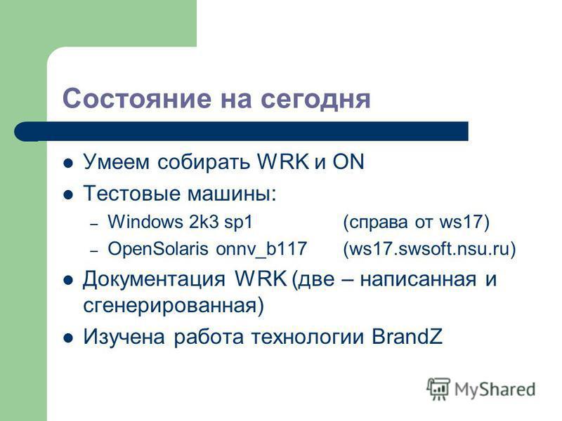 Состояние на сегодня Умеем собирать WRK и ON Тестовые машины: – Windows 2k3 sp1(справа от ws17) – OpenSolaris onnv_b117(ws17.swsoft.nsu.ru) Документация WRK (две – написанная и сгенерированная) Изучена работа технологии BrandZ