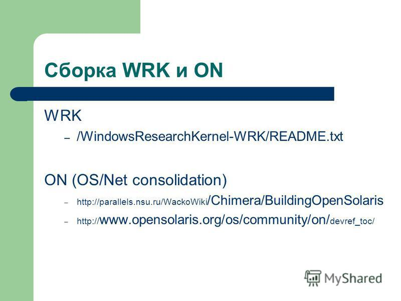 Сборка WRK и ON WRK – /WindowsResearchKernel-WRK/README.txt ON (OS/Net consolidation) – http://parallels.nsu.ru/WackoWiki /Chimera/BuildingOpenSolaris – http:// www.opensolaris.org/os/community/on/ devref_toc/