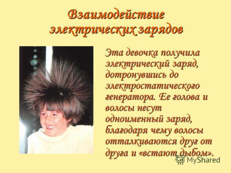 Взаимодействие электрических зарядов Эта девочка получила электрический заряд, дотронувшись до электростатического генератора. Ее голова и волосы несут одноименный заряд, благодаря чему волосы отталкиваются друг от друга и «встают дыбом».