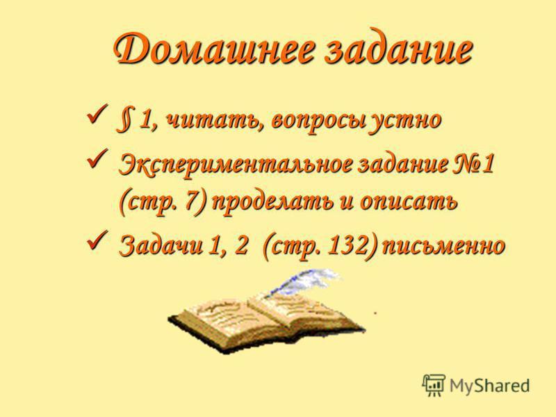 Домашнее задание § 1, читать, вопросы устно § 1, читать, вопросы устно Экспериментальное задание 1 (стр. 7) проделать и описать Экспериментальное задание 1 (стр. 7) проделать и описать Задачи 1, 2 (стр. 132) письменно Задачи 1, 2 (стр. 132) письменно