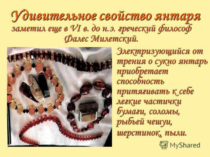 Удивительное свойство янтаря заметил еще в VI в. до н.э. греческий философ Фалес Милетский. Электризующийся от трения о сукно янтарь приобретает способность притягивать к себе легкие частички бумаги, соломы, рыбьей чешуи, шерстинок, пыли.