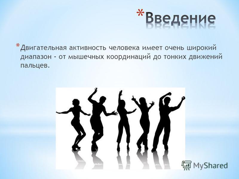 * Двигательная активность человека имеет очень широкий диапазон - от мышечных координаций до тонких движений пальцев.