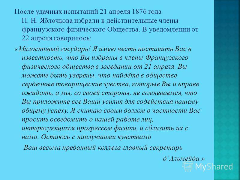 После удачных испытаний 21 апреля 1876 года П. Н. Яблочкова избрали в действительные члены французского физического Общества. В уведомлении от 22 апреля говорилось: «Милостивый государь! Я имею честь поставить Вас в известность, что Вы избраны в член