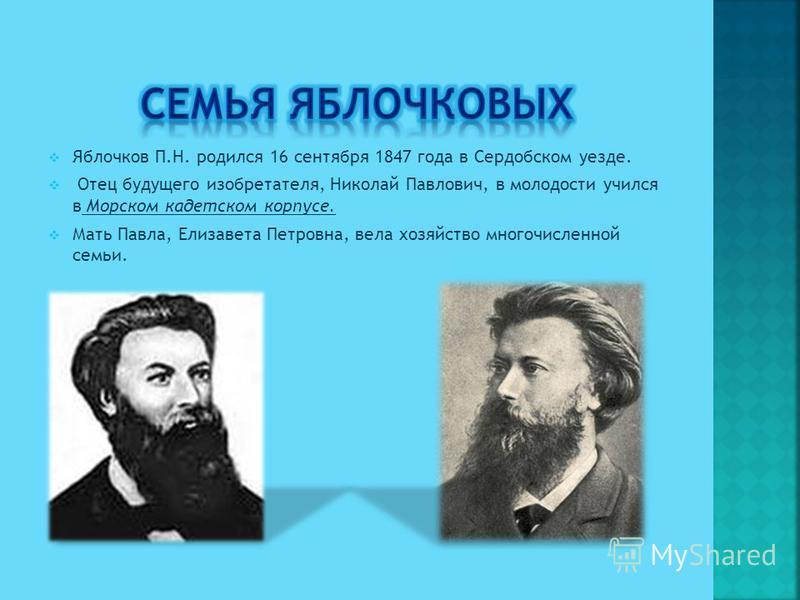 Яблочков П.Н. родился 16 сентября 1847 года в Сердобском уезде. Отец будущего изобретателя, Николай Павлович, в молодости учился в Морском кадетском корпусе. Мать Павла, Елизавета Петровна, вела хозяйство многочисленной семьи.