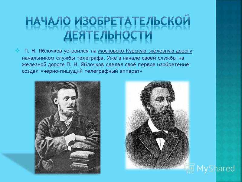 П. Н. Яблочков устроился на Московско-Курскую железную дорогу начальником службы телеграфа. Уже в начале своей службы на железной дороге П. Н. Яблочков сделал своё первое изобретение: создал «чёрно-пишущий телеграфный аппарат»