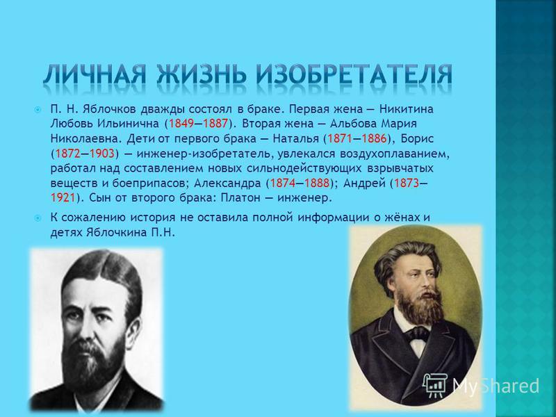 П. Н. Яблочков дважды состоял в браке. Первая жена Никитина Любовь Ильинична (18491887). Вторая жена Альбова Мария Николаевна. Дети от первого брака Наталья (18711886), Борис (18721903) инженер-изобретатель, увлекался воздухоплаванием, работал над со