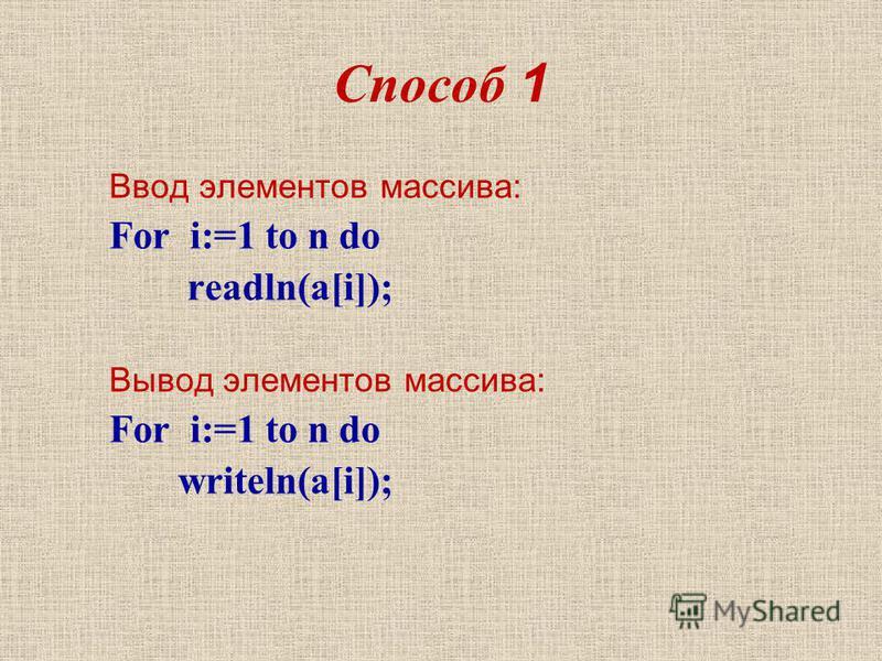 Способ 1 Ввод элементов массива: For i:=1 to n do readln(a[i]); Вывод элементов массива: For i:=1 to n do writeln(a[i]);