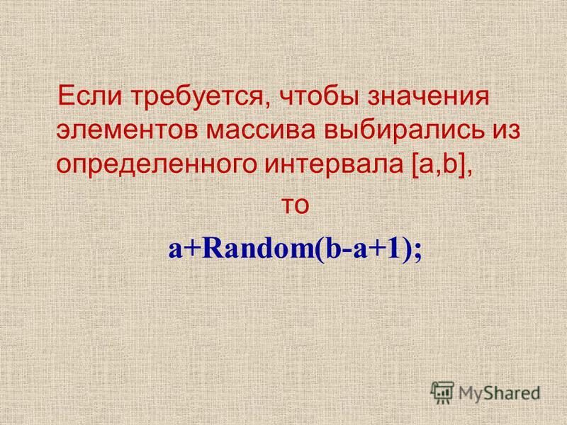Если требуется, чтобы значения элементов массива выбирались из определенного интервала [a,b], то a+Random(b-a+1);