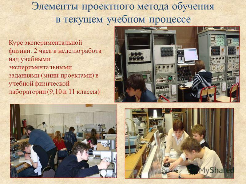 Элементы проектного метода обучения в текущем учебном процессе Курс экспериментальной физики: 2 часа в неделю работа над учебными экспериментальными заданиями (мини проектами) в учебной физической лаборатории (9,10 и 11 классы)