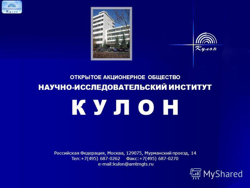 ОТКРЫТОЕ АКЦИОНЕРНОЕ ОБЩЕСТВО НАУЧНО-ИССЛЕДОВАТЕЛЬСКИЙ ИНСТИТУТ К У Л О Н Российская Федерация, Москва, 129075, Мурманский проезд, 14 Teл:+7(495) 687-0262 Фaкс:+7(495) 687-0270 e-mail:kulon@amtmgts.ru