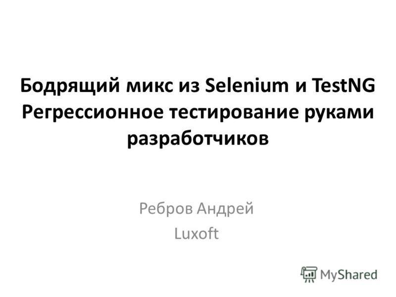 Бодрящий микс из Selenium и TestNG Регрессионное тестирование руками разработчиков Ребров Андрей Luxoft