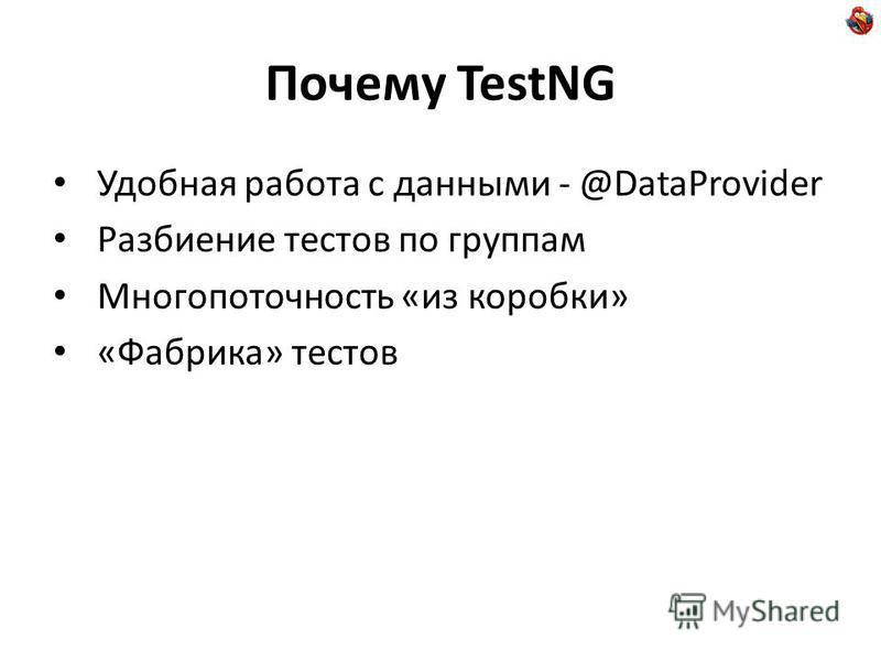 Почему TestNG Удобная работа с данными - @DataProvider Разбиение тестов по группам Многопоточность «из коробки» «Фабрика» тестов