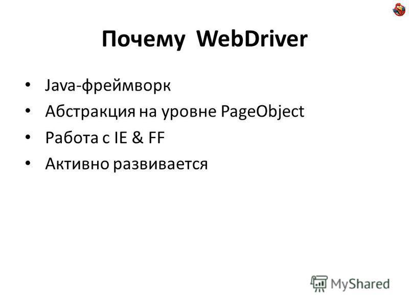 Почему WebDriver Java-фреймворк Абстракция на уровне PageObject Работа с IE & FF Активно развивается