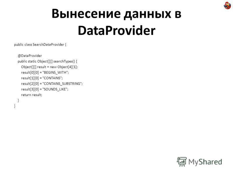 Вынесение данных в DataProvider public class SearchDataProvider { @DataProvider public static Object[][] searchTypes() { Object[][] result = new Object[4][1]; result[0][0] =
