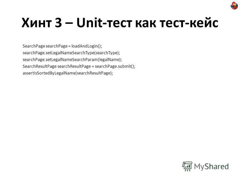 Хинт 3 – Unit-тест как тест-кейс SearchPage searchPage = loadAndLogin(); searchPage.setLegalNameSearchType(searchType); searchPage.setLegalNameSearchParam(legalName); SearchResultPage searchResultPage = searchPage.submit(); assertIsSortedByLegalName(