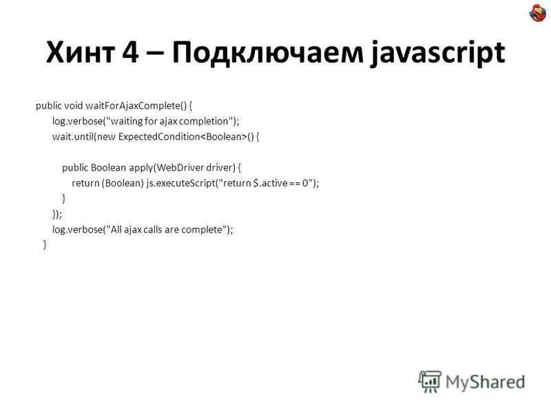 Хинт 4 – Подключаем javascript public void waitForAjaxComplete() { log.verbose(